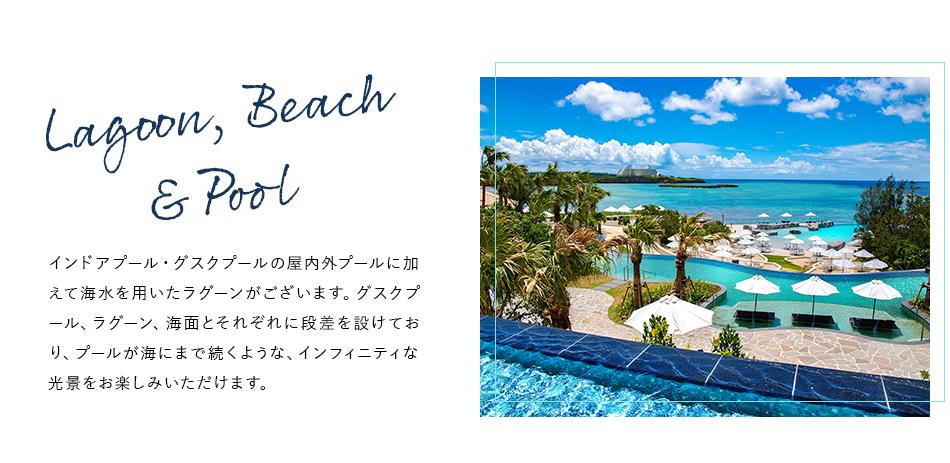 Lagoon, Beach & Pool インドアプール・グスクプールの屋内外プールに加えて海水を用いたラグーンがございます。グスクプール、ラグーン、海面とそれぞれに段差を設けており、プールが海にまで続くような、インフィニティな光景をお楽しみいただけます。