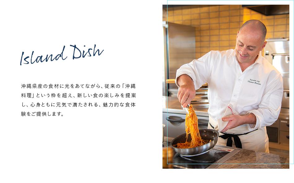 Island Dish 沖縄県産の食材に光をあてながら、従来の「沖縄料理」という枠を超え、新しい食の楽しみを提案し、心身ともに元気で満たされる、魅力的な食体験をご提供します。