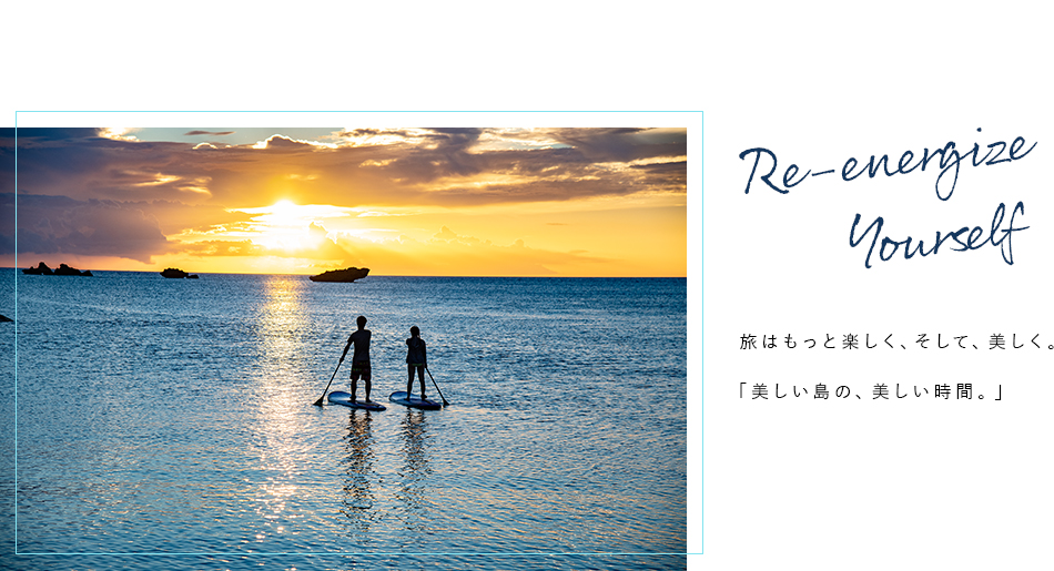 Re-energize yourself 旅はもっと楽しく、そして、美しく。「美しい島の、美しい時間。」