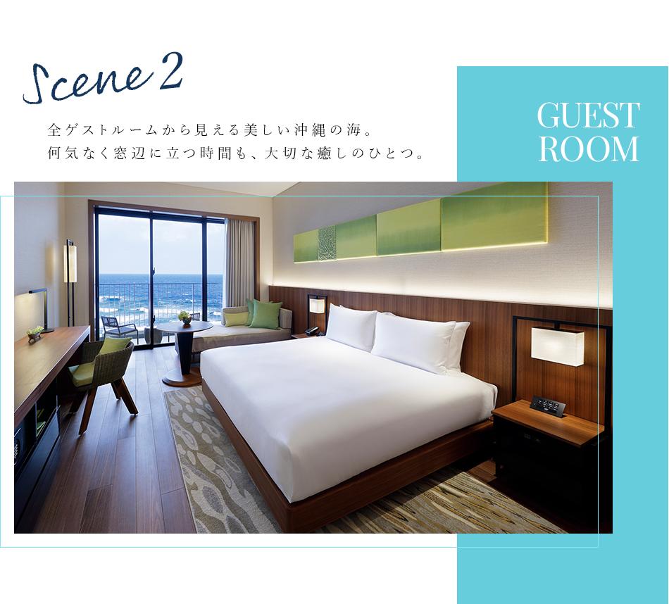 Scene 2 GUEST ROOM 全ゲストルームから見える美しい沖縄の海。 何気なく窓辺に立つ時間も、大切な癒しのひとつ。