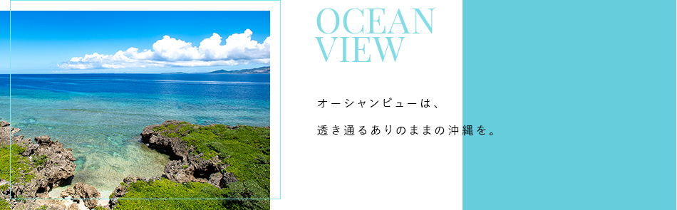 Scene 2 OCEAN VIEW オーシャンビューは、透き通るありのままの沖縄を。