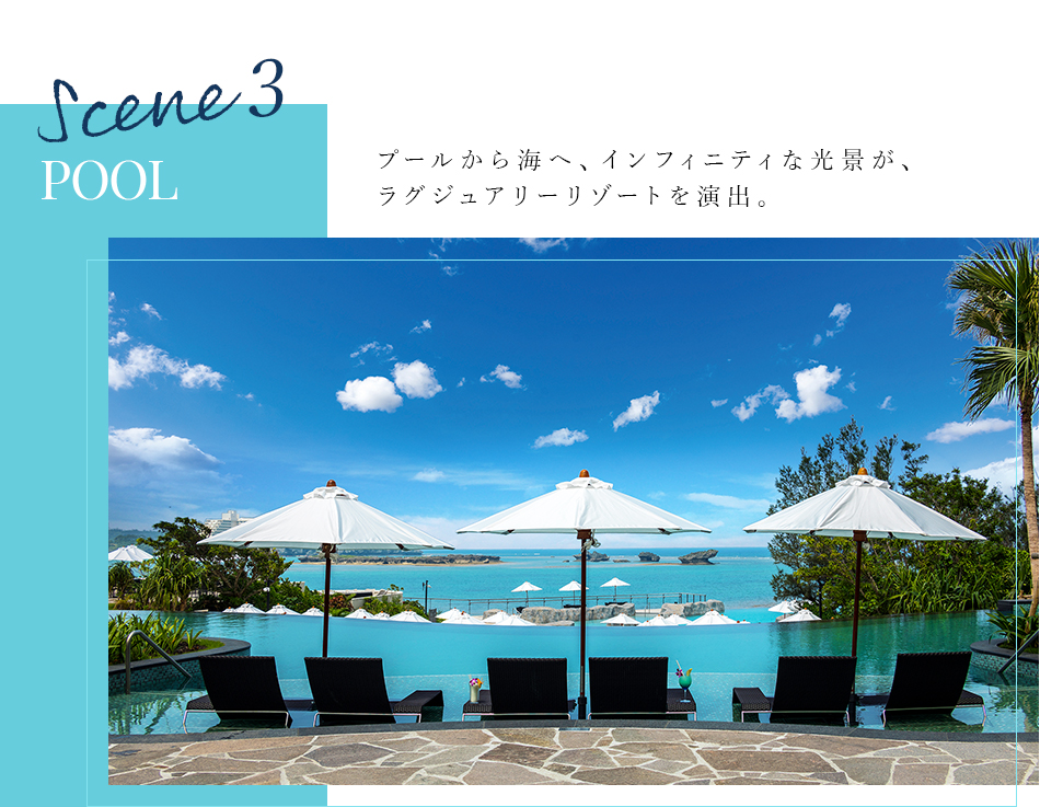 Scene 3 POOL プールから海へ、インフィニティな光景が、ラグジュアリーリゾートを演出。