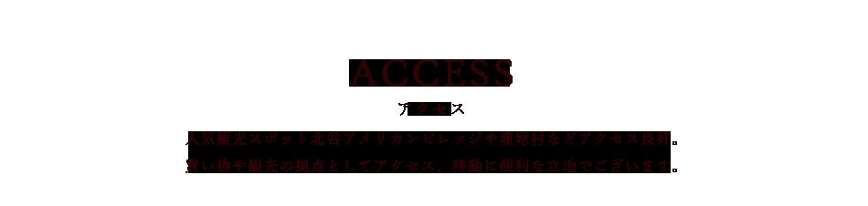 ACCESS「アクセス」人気観光スポット北谷アメリカンビレッジや琉球村などアクセス良好。買い物や観光の拠点としてアクセス、移動に便利な立地でございます。